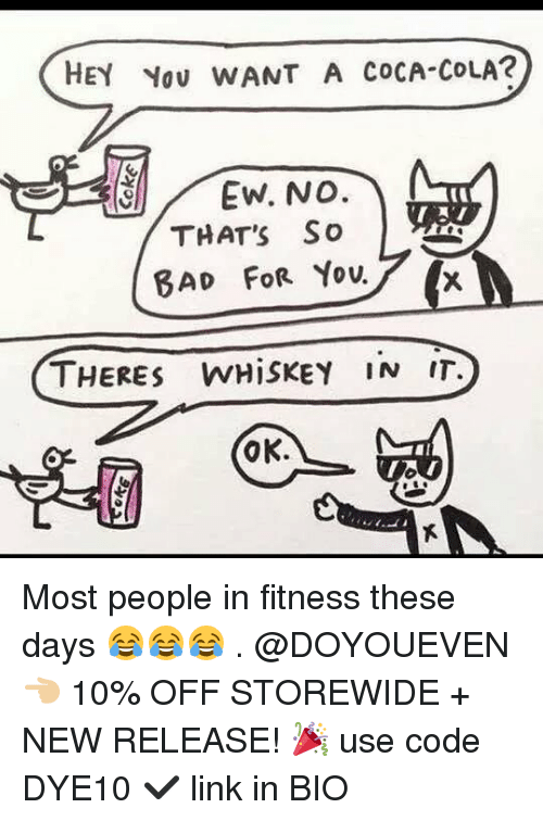 Bad, Coca-Cola, and Gym: HEY You WANT A COCA-COLA?  THAT'S So  BAD FOR Youf (x  THERES WHiSKEY IN IT.  OK. Most people in fitness these days 😂😂😂 . @DOYOUEVEN 👈🏼 10% OFF STOREWIDE + NEW RELEASE! 🎉 use code DYE10 ✔️ link in BIO