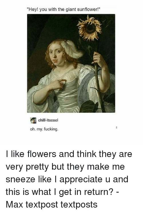 """Chill, Fucking, and Memes: """"Hey! you with the giant sunflowe!""""  chill-itscool  oh. my. fucking. I like flowers and think they are very pretty but they make me sneeze like I appreciate u and this is what I get in return? - Max textpost textposts"""