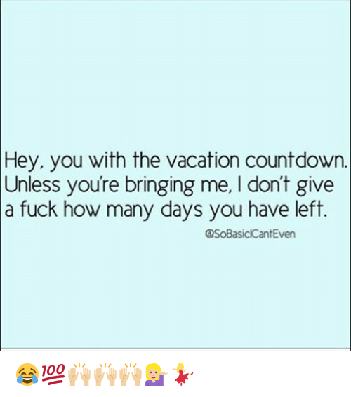 hey you with the vacation countdown unless youre bringing me 12000505 25 best vacation countdown memes with memes, tripped memes