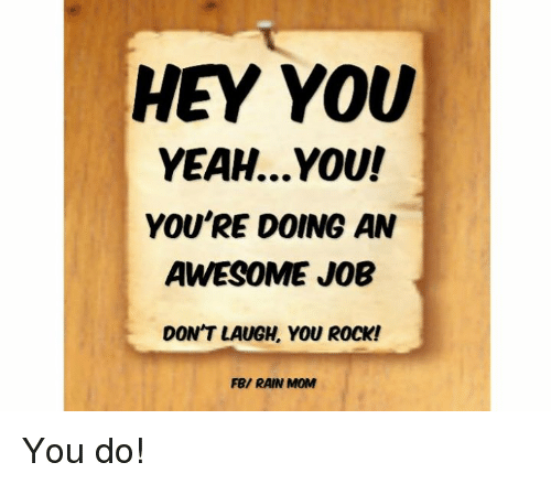 You Re Doing Amazing: HEY YOU YEAHYOU! YOU'RE DOING AN AWESOME JOB DON'T LAUGH