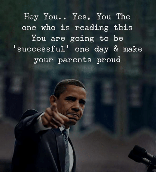Parents, Proud, and Yes: Hey You. . Yes, You The  one who is reading this  You are going to be  successful' one day & make  your parents proud