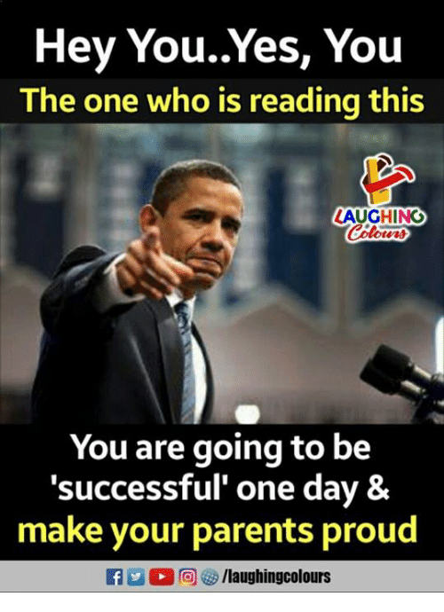 Parents, Proud, and Indianpeoplefacebook: Hey You..Yes, You  The one who is reading this  LAUGHING  Colow  You are going to be  'successful' one day &  make your parents proud  D 回ぴ/laughingcolours