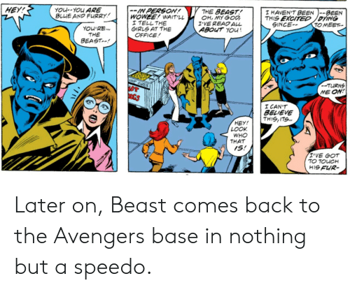 Girls, The Office, and Avengers: HEY!  YOu-YOu ARE  BLUE AND FURRY  -IN PERSON  WOWEE! WAIT'LL  I TELL THE  GIRLS AT THE  OFFICE  THE BEAST!  OH, MY GO  I'VE READALL  ABOUT YOu!  T HAVEN'TBEEN  THIS EXCITED /DYING  SINCE-  --BEEN  TOMEET  YOU'RE.  THE  BEAST-  --TURNS  ME ON!  I CAN'T  BELIEVE  THIS,ITS...  HEY!  LOOK  WHO  THAT  IS!  T'VE GOT  TO TOUCH  HIS FUR- Later on, Beast comes back to the Avengers base in nothing but a speedo.