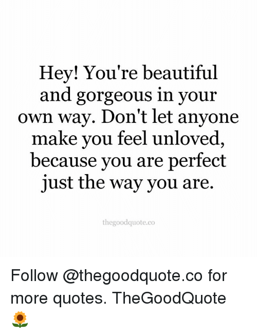 Hey Youre Beautiful And Gorgeous In Your Own Way Dont Let Anyone