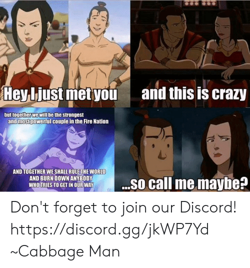 Call Me Maybe, Crazy, and Fire: Heybiust metyou  and this is crazy  but together we will be the strongest  and mostpowerful couple in the Fire Nation  AND TOGETHER WE SHALL RULE THE WORLD  AND BURN DOWN ANYBODY  WHOTRIES TO GET IN OUR WAY  D O so call me maybe? Don't forget to join our Discord! https://discord.gg/jkWP7Yd ~Cabbage Man