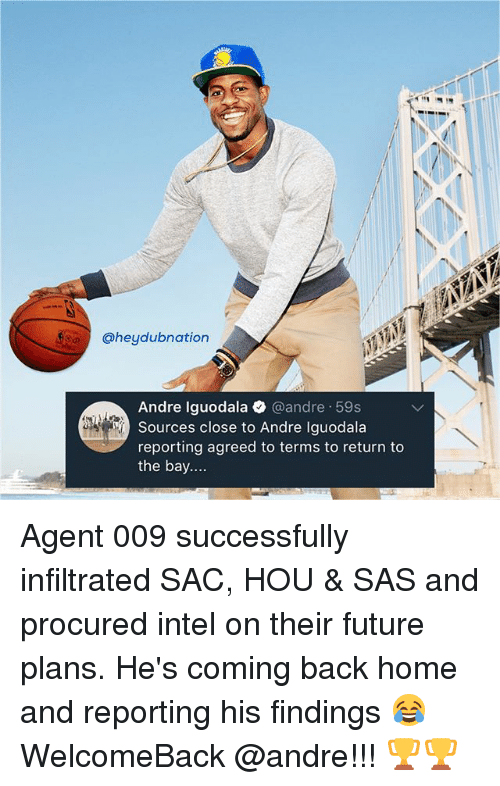 Future, Memes, and Andre Iguodala: @heydubnation  Andre Iguodala @andre 59s  Sources close to Andre Iguodala  reporting agreed to terms to return to  the bay.... Agent 009 successfully infiltrated SAC, HOU & SAS and procured intel on their future plans. He's coming back home and reporting his findings 😂 WelcomeBack @andre!!! 🏆🏆
