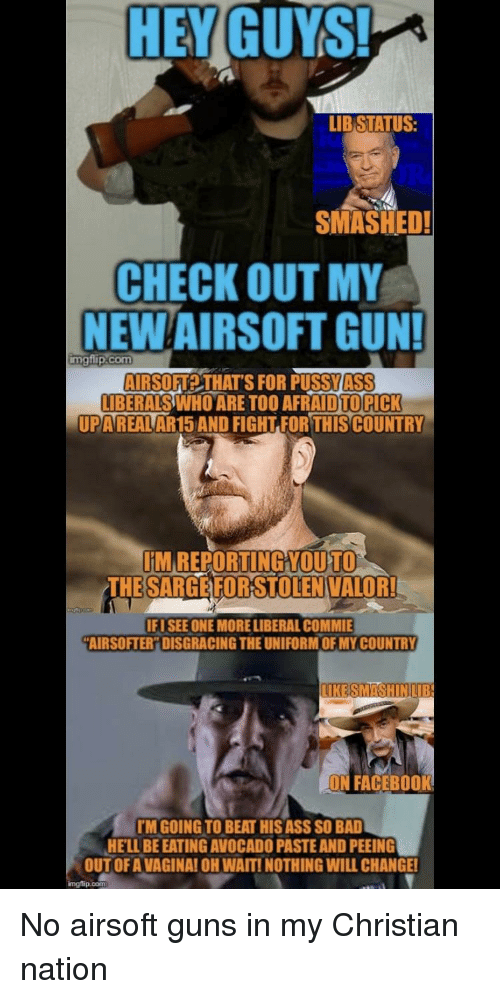 Ass, Bad, and Facebook: HEYGUYIS  LIB STATUS:  SMASHED!  CHECK OUT MY  NEW AIRSOFT GUN!  mgflip.com  AIRSOFTA2 THAT'S FOR PUSSYASS  BERALSWHO ARE TOO AFRAID TOPICK  UPAREALAR15 AND FIGHT FOR THIS COUNTRY  M REPORTING YOUTO  THE SARGEFORSTOLENVALOR!  IFUSEE ONE MORELIBERAL COMMIE  AIRSOFTER DISGRAGING THE UNIFORM OF MY COUNTRY  ON FACEBOOK  TM GOING TO BEAT HIS ASS SO BAD  HE'LL BE EATING AVOCADO PASTE AND PEEING  OUT OF A VAGINA! OH WAITI NOTHING WILL CHANGE!