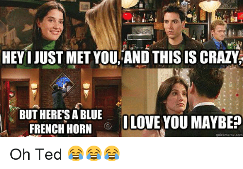 Memes, 🤖, and Quickmeme: HEYI JUST MET YOU, AND THIS IS CRAZY  BUT HERES A BLUE  LOVE YOU MAYBEP  FRENCH HORN  quickmeme com Oh Ted 😂😂😂