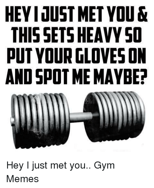 Gym, Memes, and You: HEYI JUST MET YOU &  THIS SETS HEAVY SO  PUT YOUR GLOVES ON  AND SPOT ME MAYBE? Hey I just met you..  Gym Memes