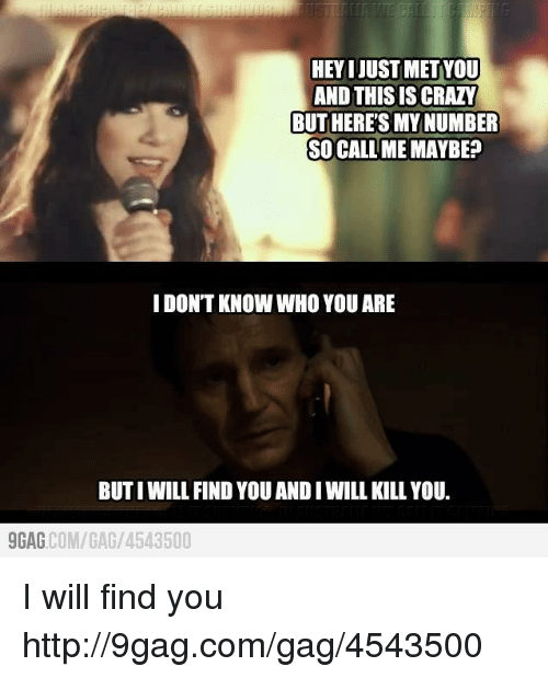 9gag, Call Me Maybe, and Crazy: HEYIJUSTMETYOU  AND THIS IS CRAZY  BUTHERETSMYNUMBER  SO CALL ME MAYBE?  I DONT KNOW WHO YOU ARE  BUTIWILL FIND YOU AND IWILL KILL YOU.  9GAG  COM/GAG/ 4543500 I will find you