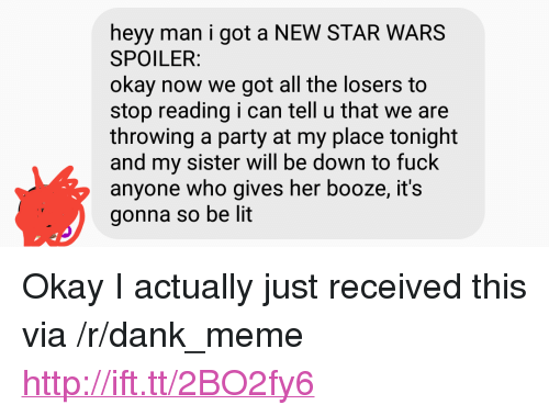 """Dank, Lit, and Meme: heyy man i got a NEW STAR WARS  SPOILER  okay now we got all the losers to  stop reading i can tell u that we are  throwing a party at my place tonight  and my sister will be down to fuck  anyone who gives her booze, it's  gonna so be lit <p>Okay I actually just received this via /r/dank_meme <a href=""""http://ift.tt/2BO2fy6"""">http://ift.tt/2BO2fy6</a></p>"""