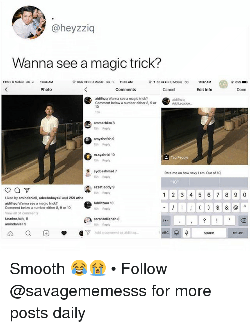Memes, Sexy, and Smooth: heyzziq  Wanna see a magic trick?  U Mobile 3G1:34 AM  @ 86%..00U Mobile 3G?  11:35 AM  イ86  00 U Mobile  3G  11:37 AM  85%  Photo  Cancel  Edit Info  Done  aidilhzq Wanna see a magic trick?  Comment below a number either 8, 9 or  10  15h  aididhzq  Add Location  15h Rephy  amyzhnfsh 9  15h Rephy  m.syahrizi 10  15h Rephy  Rate me on how sexy I am. Out of 10  15h Reply  ezzat.eddy 9  15h Reply  1 2 3 4 5 6 7 8 90  Liked by amindaniell, adeebobayaki and 259 othe  aidilhzq Wanna see a magic trick?  Comment below a number either 8, 9 or 10  View ail 31 comments  bdrlhzmn 10  Sh Reply  amindaniell 9  15h Rephy  A Q E -1,7  Add a comment as aidilg  space  return Smooth 😂😭 • Follow @savagememesss for more posts daily