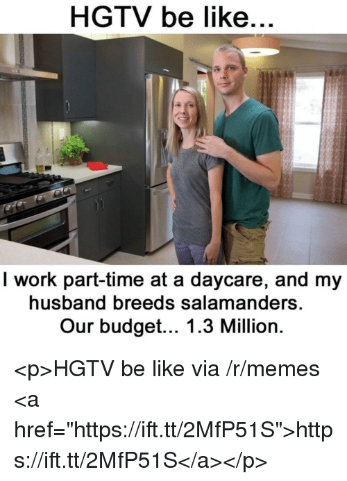 """Be Like, Memes, and Work: HGTV be like  I work part-time at a daycare, and my  husband breeds salamanders  Our budget... 1.3 Million <p>HGTV be like via /r/memes <a href=""""https://ift.tt/2MfP51S"""">https://ift.tt/2MfP51S</a></p>"""