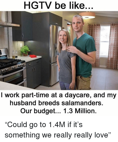 """Be Like, Funny, and Love: HGTV be like  I work part-time at a daycare, and my  usband breeds salamanders  Our budget... 1.3 Million """"Could go to 1.4M if it's something we really really love"""""""