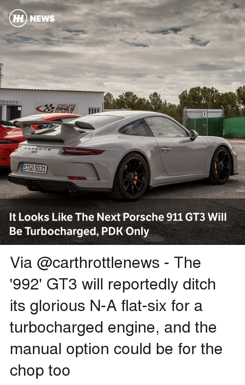 Memes, News, and Porsche: HH) NEWS  ERV ICIOS  CRCUSTO  SGO5031  It Looks Like The Next Porsche 911 GT3 Will  Be Turbocharged, PDK Only Via @carthrottlenews - The '992' GT3 will reportedly ditch its glorious N-A flat-six for a turbocharged engine, and the manual option could be for the chop too