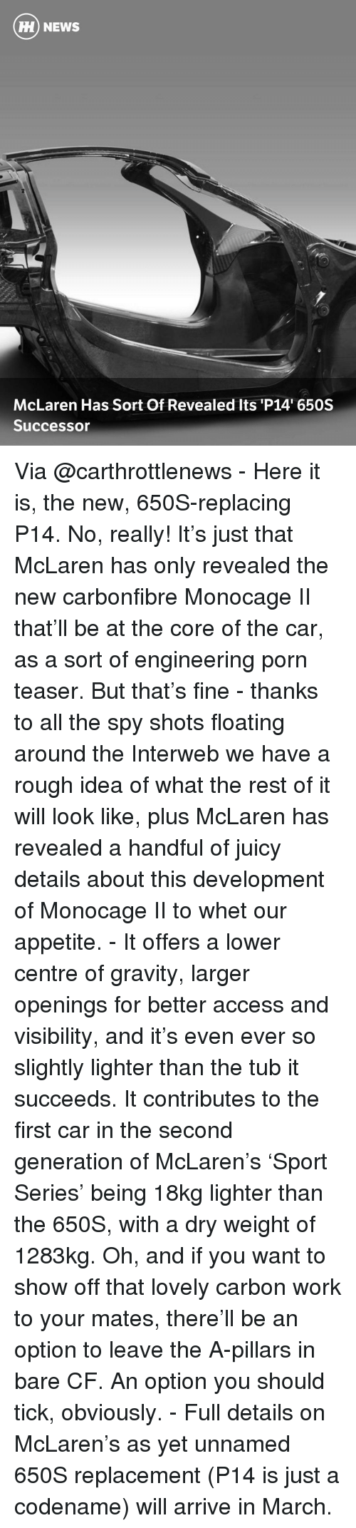 Memes, Sports, and Juicy: HH NEWS  McLaren Has Sort Of Revealed Its P14 650S  Successor Via @carthrottlenews - Here it is, the new, 650S-replacing P14. No, really! It's just that McLaren has only revealed the new carbonfibre Monocage II that'll be at the core of the car, as a sort of engineering porn teaser. But that's fine - thanks to all the spy shots floating around the Interweb we have a rough idea of what the rest of it will look like, plus McLaren has revealed a handful of juicy details about this development of Monocage II to whet our appetite. - It offers a lower centre of gravity, larger openings for better access and visibility, and it's even ever so slightly lighter than the tub it succeeds. It contributes to the first car in the second generation of McLaren's 'Sport Series' being 18kg lighter than the 650S, with a dry weight of 1283kg. Oh, and if you want to show off that lovely carbon work to your mates, there'll be an option to leave the A-pillars in bare CF. An option you should tick, obviously. - Full details on McLaren's as yet unnamed 650S replacement (P14 is just a codename) will arrive in March.