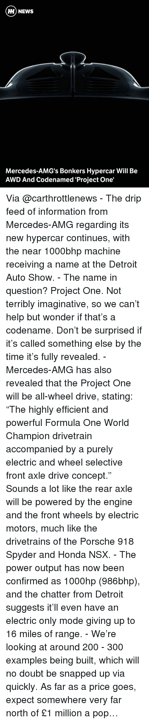 """Detroit, Honda, and Memes: HH NEWS  Mercedes-AMG's Bonkers Hypercar Will Be  AWD And Codenamed Project One' Via @carthrottlenews - The drip feed of information from Mercedes-AMG regarding its new hypercar continues, with the near 1000bhp machine receiving a name at the Detroit Auto Show. - The name in question? Project One. Not terribly imaginative, so we can't help but wonder if that's a codename. Don't be surprised if it's called something else by the time it's fully revealed. - Mercedes-AMG has also revealed that the Project One will be all-wheel drive, stating: """"The highly efficient and powerful Formula One World Champion drivetrain accompanied by a purely electric and wheel selective front axle drive concept."""" Sounds a lot like the rear axle will be powered by the engine and the front wheels by electric motors, much like the drivetrains of the Porsche 918 Spyder and Honda NSX. - The power output has now been confirmed as 1000hp (986bhp), and the chatter from Detroit suggests it'll even have an electric only mode giving up to 16 miles of range. - We're looking at around 200 - 300 examples being built, which will no doubt be snapped up via quickly. As far as a price goes, expect somewhere very far north of £1 million a pop…"""