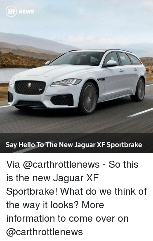 Come Over, Hello, and Memes: HH NEWS  Say Hello To The New Jaguar XF Sportbrake Via @carthrottlenews - So this is the new Jaguar XF Sportbrake! What do we think of the way it looks? More information to come over on @carthrottlenews