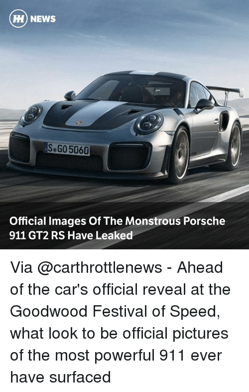 Cars, Memes, and News: HH) NEWS  SoGO 5060  Official Images Of The Monstrous Porsche  911 GT2 RS Have Leaked Via @carthrottlenews - Ahead of the car's official reveal at the Goodwood Festival of Speed, what look to be official pictures of the most powerful 911 ever have surfaced