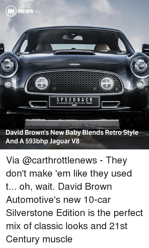 Memes, News, and Browns: HH) NEWS  SPEED BACK  SILVERSTONE EDITION WW.  David Brown's New Baby Blends Retro Style  And A 593bhp Jaguar V8 Via @carthrottlenews - They don't make 'em like they used t... oh, wait. David Brown Automotive's new 10-car Silverstone Edition is the perfect mix of classic looks and 21st Century muscle