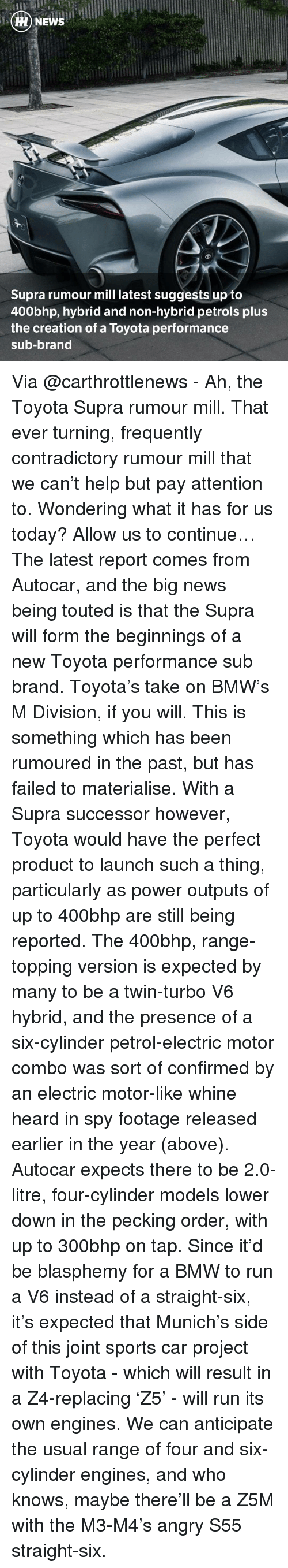 Bmw, Fail, and Memes: HH NEWS  Supra rumour mill latest suggests up to  400bhp, hybrid and non-hybrid petrols plus  the creation of a Toyota performance  sub-brand Via @carthrottlenews - Ah, the Toyota Supra rumour mill. That ever turning, frequently contradictory rumour mill that we can't help but pay attention to. Wondering what it has for us today? Allow us to continue… The latest report comes from Autocar, and the big news being touted is that the Supra will form the beginnings of a new Toyota performance sub brand. Toyota's take on BMW's M Division, if you will. This is something which has been rumoured in the past, but has failed to materialise. With a Supra successor however, Toyota would have the perfect product to launch such a thing, particularly as power outputs of up to 400bhp are still being reported. The 400bhp, range-topping version is expected by many to be a twin-turbo V6 hybrid, and the presence of a six-cylinder petrol-electric motor combo was sort of confirmed by an electric motor-like whine heard in spy footage released earlier in the year (above). Autocar expects there to be 2.0-litre, four-cylinder models lower down in the pecking order, with up to 300bhp on tap. Since it'd be blasphemy for a BMW to run a V6 instead of a straight-six, it's expected that Munich's side of this joint sports car project with Toyota - which will result in a Z4-replacing 'Z5' - will run its own engines. We can anticipate the usual range of four and six-cylinder engines, and who knows, maybe there'll be a Z5M with the M3-M4's angry S55 straight-six.