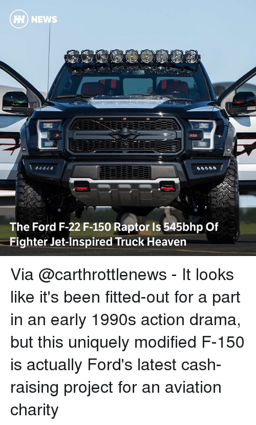 Heaven, Memes, and News: HH) NEWS  The Ford F-22 F-150 Raptor Is 545bhp Of  Fighter Jet-Inspired Truck Heaven Via @carthrottlenews - It looks like it's been fitted-out for a part in an early 1990s action drama, but this uniquely modified F-150 is actually Ford's latest cash-raising project for an aviation charity