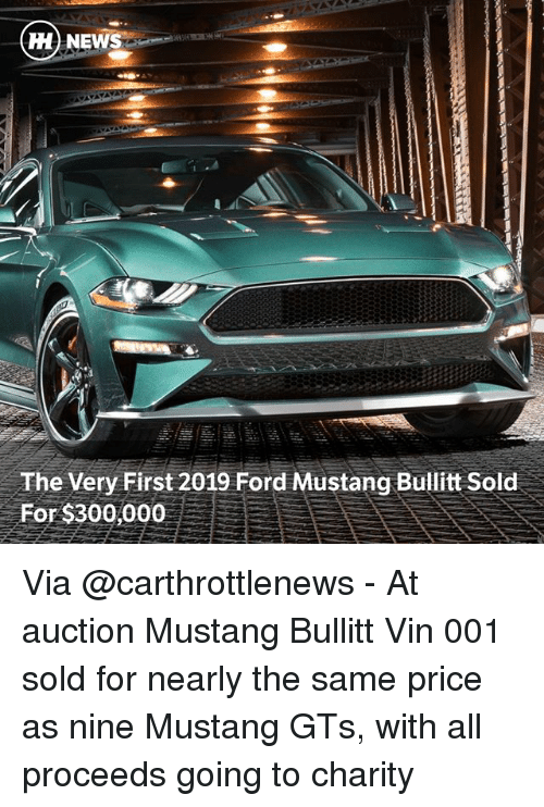 Memes, News, and Ford: HH NEWS  The Very First 2019 Ford Mustang Bullitt Sold  For $300,000 Via @carthrottlenews - At auction Mustang Bullitt Vin 001 sold for nearly the same price as nine Mustang GTs, with all proceeds going to charity