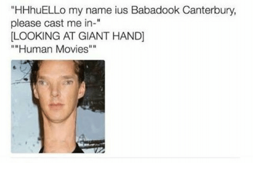 """Movies, Giant, and Human: """"HHhuELLo my name ius Babadook Canterbury  please cast me in-""""  LOOKING AT GIANT HAND]  """"""""Human Movies""""""""  11 0"""