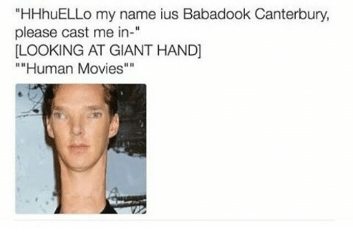 """Movies, Giant, and Human: """"HHhuELLo my name ius Babadook Canterbury  please cast me in-""""  LOOKING AT GIANT HAND]  """"""""Human Movies"""""""""""
