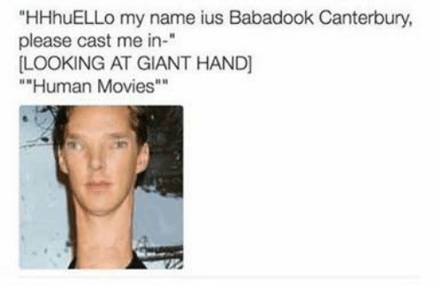 """Movies, Giant, and Human: """"HHhuELLo my name ius Babadook Canterbury,  please cast me in-""""  LOOKING AT GIANT HAND]  """"Human Movies"""""""