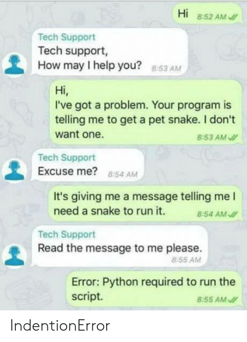 Run, Help, and Snake: Hi 8:52 AM  Tech Support  Tech support,  How may I help you?  8:53 AM  Hi,  I've got a problem. Your program is  telling me to get a pet snake. I don't  want one.  8:53 AM  Tech Support  Excuse me? 854 AM  It's giving me a message telling me l  need a snake to run it. 4 AM  Tech Support  Read the message to me please.  8:55 AMM  Error: Python required to run the  script.  8:55 AM IndentionError