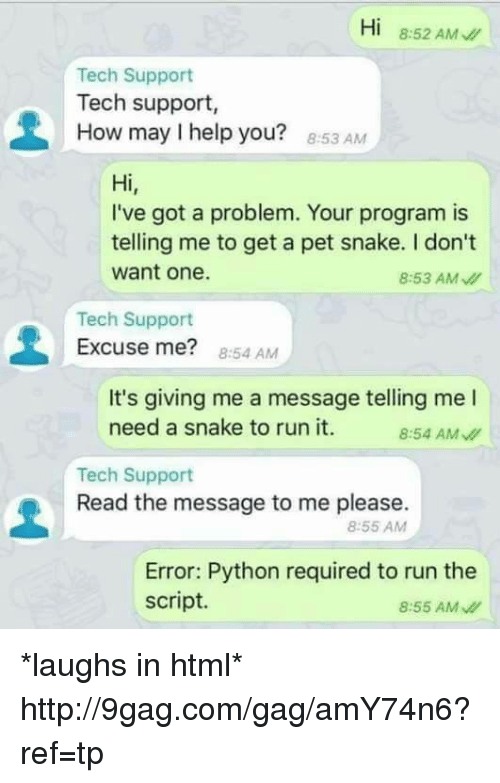 Dank, 🤖, and Python: Hi  8:52 AM  Tech Support  Tech support,  How may l help you?  8:53 AM  Hi  I've got a problem. Your program is  telling me to get a pet snake. don't  want one.  8:53 AM  Tech Support  Excuse me?  8:54 AM  It's giving me a message telling me l  need a snake to run it.  8:54 AM  Tech Support  Read the message to me please  8:55 AM  Error: Python required to run the  script.  8:55 AM *laughs in html* http://9gag.com/gag/amY74n6?ref=tp