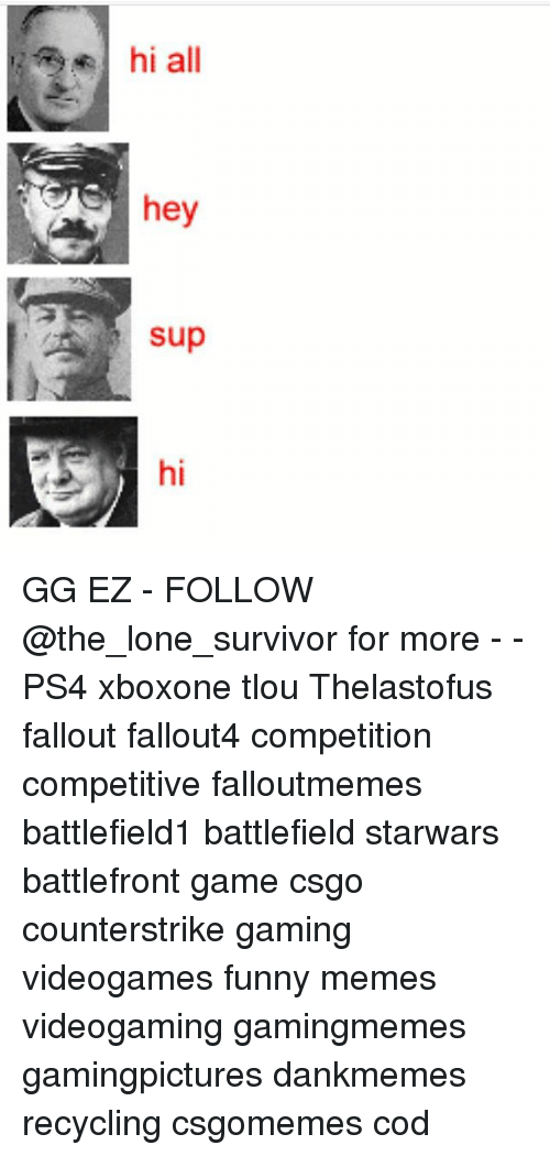 Funny, Gg, and Memes: hi all  hey  sup GG EZ - FOLLOW @the_lone_survivor for more - - PS4 xboxone tlou Thelastofus fallout fallout4 competition competitive falloutmemes battlefield1 battlefield starwars battlefront game csgo counterstrike gaming videogames funny memes videogaming gamingmemes gamingpictures dankmemes recycling csgomemes cod