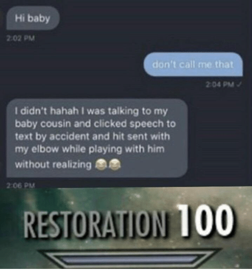 Anaconda, Text, and Dank Memes: Hi baby  2:02 PM  don't call me that  04 PM  I didn't hahah I was talking to my  baby cousin and clicked speech to  text by accident and hit sent with  my elbow while playing with him  without realizing  2:06 PM  RESTORATION 100