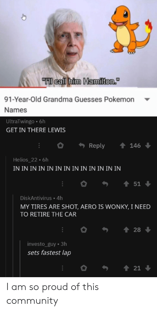 "Community, Grandma, and Pokemon: ""HI call him Hamiliton.""  91-Year-Old Grandma Guesses Pokemon  Names  UltraTwingo 6h  GET IN THERE LEWIS  t 146  Reply  Helios_22.6h  IN IN IN IN IN IN IN IN IN IN IN IN IN  51  DiskAntivirus 4h  MY TIRES ARE SHOT, AERO IS WONKY, I NEED  TO RETIRE THE CAR  28  investo_guy 3h  sets fastest lap  21 I am so proud of this community"