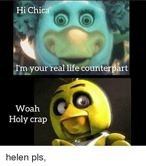Hi Chica I'm Your Real Life Counterpart Woah Holy Crap Helen
