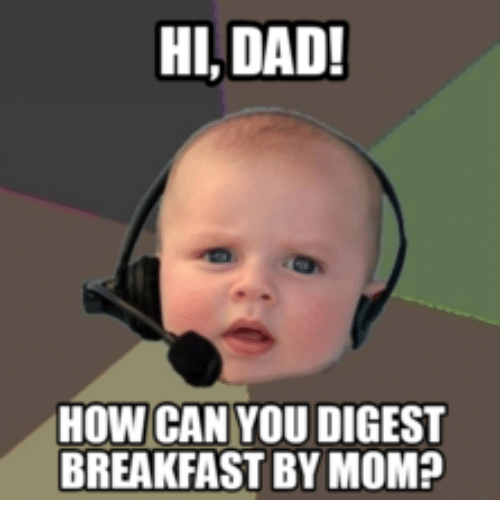 hi dad how can you digest breakfast by mom 14003418 hi dad! how can you digest breakfast by mom? hi dad meme on me me