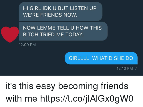 Bitch, Friends, and Girl: HI GIRL IDK U BUT LISTEN UP  WE'RE FRIENDS NOW  NOW LEMME TELL U HOW THISS  BITCH TRIED ME TODAY.  12:09 PM  GIRLLLL WHAT'D SHE DO  12:10 PM it's this easy becoming friends with me https://t.co/jIAlGx0gW0