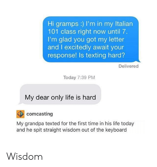 Life, Texting, and Grandpa: Hi gramps :) I'm in my Italian  101 class right now until 7.  I'm glad you got my letter  and I excitedly await your  response! Is texting hard?  Delivered  Today 7:39 PM  My dear only life is hard  comcasting  My grandpa texted for the first time in his life today  and he spit straight wisdom out of the keyboard Wisdom