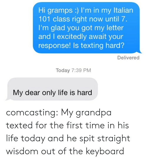 Life, Target, and Texting: Hi gramps :) I'm in my Italian  101 class right now until 7  I'm glad you got my letter  and I excitedly await your  response! Is texting hard?  Delivered  Today 7:39 PM  My dear only life is hard comcasting: My grandpa texted for the first time in his life today and he spit straight wisdom out of the keyboard