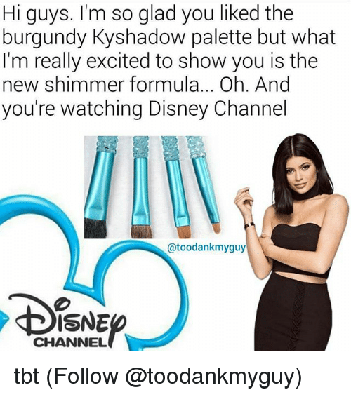 Disney, Memes, and Tbt: Hi guys. I'm so glad you liked the  burgundy Kyshadow palette but what  I'm really excited to show you is the  new shimmer formula... Oh. And  you're watching Disney Channel  @toodankmyguy  ISNE  CHANNEL tbt (Follow @toodankmyguy)
