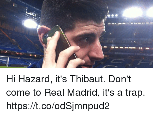 Memes, Real Madrid, and Trap: Hi Hazard, it's Thibaut. Don't come to Real Madrid, it's a trap. https://t.co/odSjmnpud2