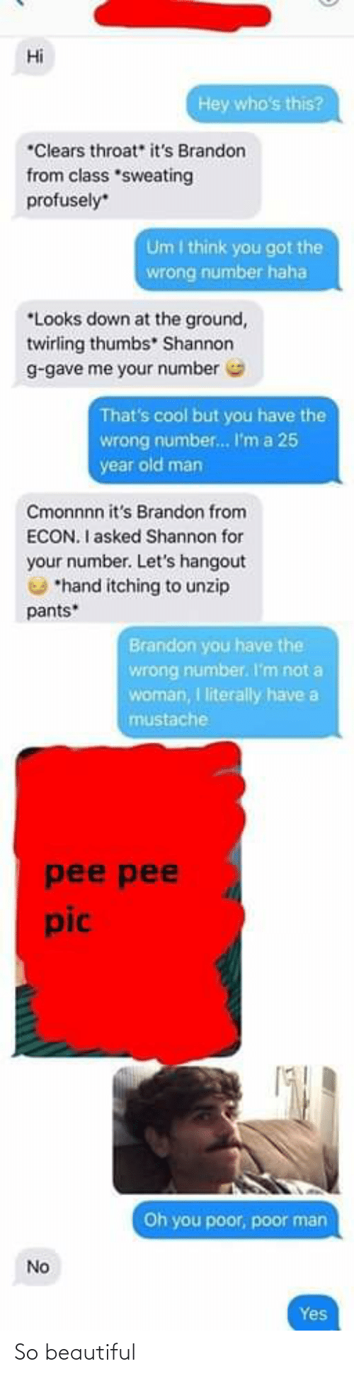 """Beautiful, Old Man, and Cool: Hi  Hey who's this?  *Clears throat"""" it's Brandon  from class *sweating  profusely  Um I think you got the  wrong number haha  *Looks down at the ground,  twirling thumbs"""" Shannon  g-gave me your number  That's cool but you have the  wrong number. I'm a 25  year old man  Cmonnnn it's Brandon from  ECON. I asked Shannon for  your number. Let's hangout  *hand itching to unzip  pants*  Brandon you have the  wrong number. I'm not a  woman, I literally have a  mustache  pee pee  pic  Oh you poor, poor man  No  Yes So beautiful"""