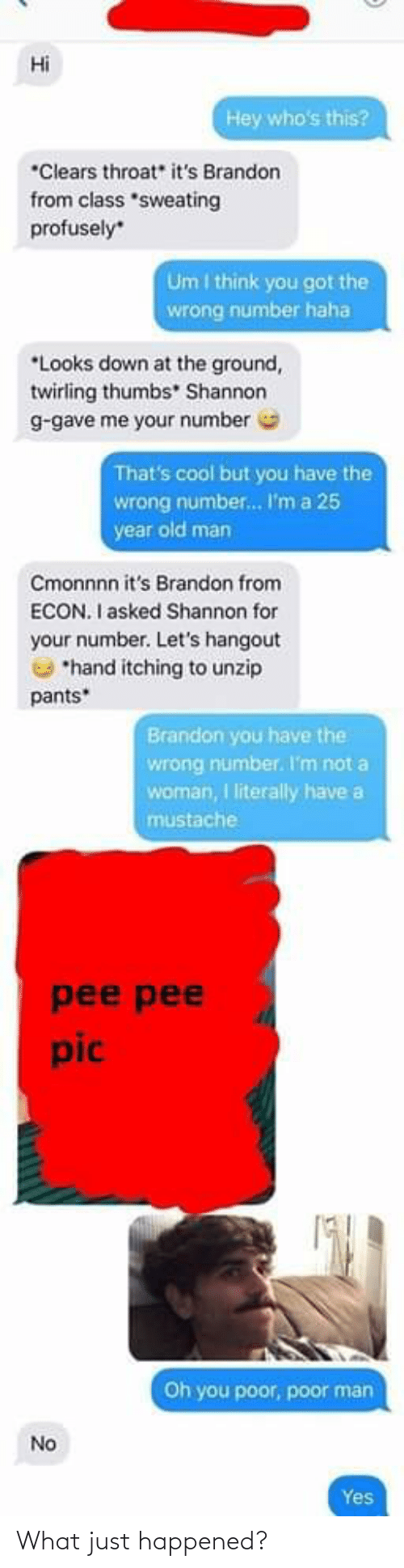 """Old Man, Cool, and Old: Hi  Hey who's this?  *Clears throat"""" it's Brandon  from class *sweating  profusely  Um I think you got the  wrong number haha  *Looks down at the ground,  twirling thumbs"""" Shannon  g-gave me your number  That's cool but you have the  wrong number. I'm a 25  year old man  Cmonnnn it's Brandon from  ECON. I asked Shannon for  your number. Let's hangout  *hand itching to unzip  pants*  Brandon you have the  wrong number. I'm not a  woman, I literally have a  mustache  pee pee  pic  Oh you poor, poor man  No  Yes What just happened?"""