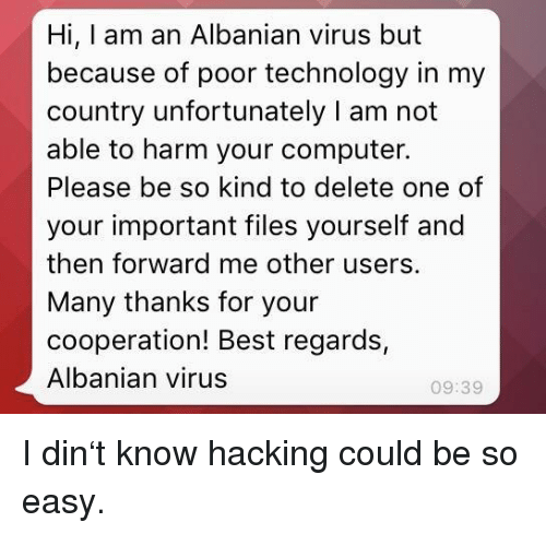 Best, Computer, and Technology: Hi, I am an Albanian virus but  because of poor technology in my  country unfortunately I am not  able to harm your computer.  Please be so kind to delete one of  your important files yourself and  then forward me other users.  Many thanks for your  cooperation! Best regards,  Albanian virus  09:39 I din't know hacking could be so easy.