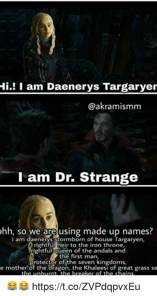 Memes, Queen, and House: Hi.! I am Daenerys Targaryer  @akramismm  l am Dr. Strange  hh, so we are using made up names.  i am daenerys stormborn of house Targaryen,  rightful heir to the iron throne,  rightful queen of the andals and  the first man,  Protector of the seKen eesi of great grass se  e mother of the dragon, the Khaleesi of great grass se  the unburnt, the breaker of the chains 😂😂 https://t.co/ZVPdqpvxEu