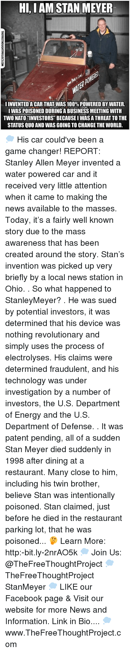 Energy, Facebook, and Memes: HI,I AM STAN MEYER  IINVENTEDACAR THAT WAS100%POWERED BY WATER.  IWASPOISONED DURINGABUSINESS MEETING WITH  Two NATO INVESTORS BECAUSEIWASATHREAT TOTHE  STATUS QUO AND WAS GOING TO CHANGE THE WORLD. 💭 His car could've been a game changer! REPORT: Stanley Allen Meyer invented a water powered car and it received very little attention when it came to making the news available to the masses. Today, it's a fairly well known story due to the mass awareness that has been created around the story. Stan's invention was picked up very briefly by a local news station in Ohio. . So what happened to StanleyMeyer? . He was sued by potential investors, it was determined that his device was nothing revolutionary and simply uses the process of electrolyses. His claims were determined fraudulent, and his technology was under investigation by a number of investors, the U.S. Department of Energy and the U.S. Department of Defense. . It was patent pending, all of a sudden Stan Meyer died suddenly in 1998 after dining at a restaurant. Many close to him, including his twin brother, believe Stan was intentionally poisoned. Stan claimed, just before he died in the restaurant parking lot, that he was poisoned... 🤔 Learn More: http:-bit.ly-2nrAO5k 💭 Join Us: @TheFreeThoughtProject 💭 TheFreeThoughtProject StanMeyer 💭 LIKE our Facebook page & Visit our website for more News and Information. Link in Bio.... 💭 www.TheFreeThoughtProject.com
