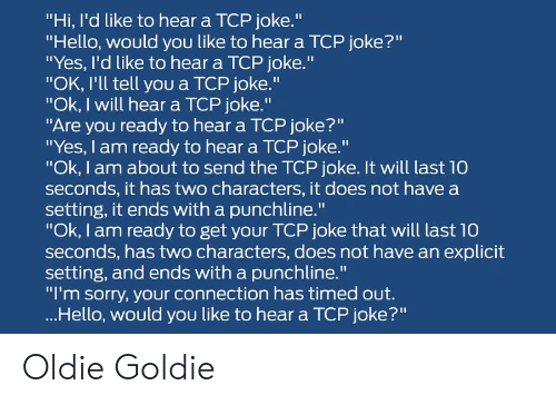 "Hello, Sorry, and Yes: ""Hi, I'd like to hear a TCP joke.""  ""Hello, would you like to hear a TCP joke?""  ""Yes, I'd like to hear a TCP joke.""  ""OK, I'll tell you a TCP joke.""  ""Ok, I will hear a TCP joke.""  ""Are you ready to hear a TCP joke?""  ""Yes, I am ready to hear a TCP joke.""  ""Ok, I am about to send the TCP joke. It will last 10  seconds, it has two characters, it does not have a  setting, it ends with a punchline.""  ""Ok, I am ready to get your TCP joke that will last 10  seconds, has two characters, does not have an explicit  setting, and ends with a punchline.""  ""I'm sorry, your connection has timed out.  ...Hello, would you like to hear a TCP joke?"" Oldie Goldie"