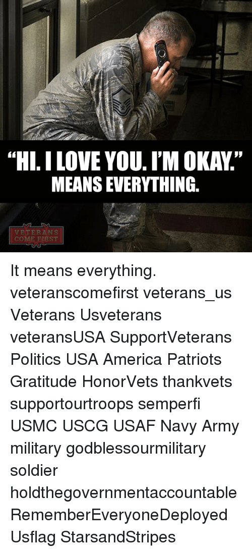 """America, Memes, and Patriotic: """"HI. ILOVE YOU. I'M OKAY""""  MEANSEVERYTHING  VETERANS  COM  RST It means everything. veteranscomefirst veterans_us Veterans Usveterans veteransUSA SupportVeterans Politics USA America Patriots Gratitude HonorVets thankvets supportourtroops semperfi USMC USCG USAF Navy Army military godblessourmilitary soldier holdthegovernmentaccountable RememberEveryoneDeployed Usflag StarsandStripes"""