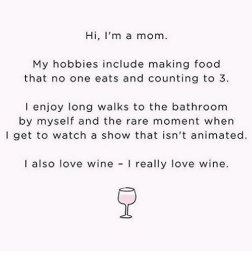 Dank, Food, and Love: Hi, I'm a mom.  My hobbies include making food  that no one eats and counting to 3  l enjoy long walks to the bathroom  by myself and the rare moment when  l get to watch a show that isn't animated.  I also love wine  really love wine.